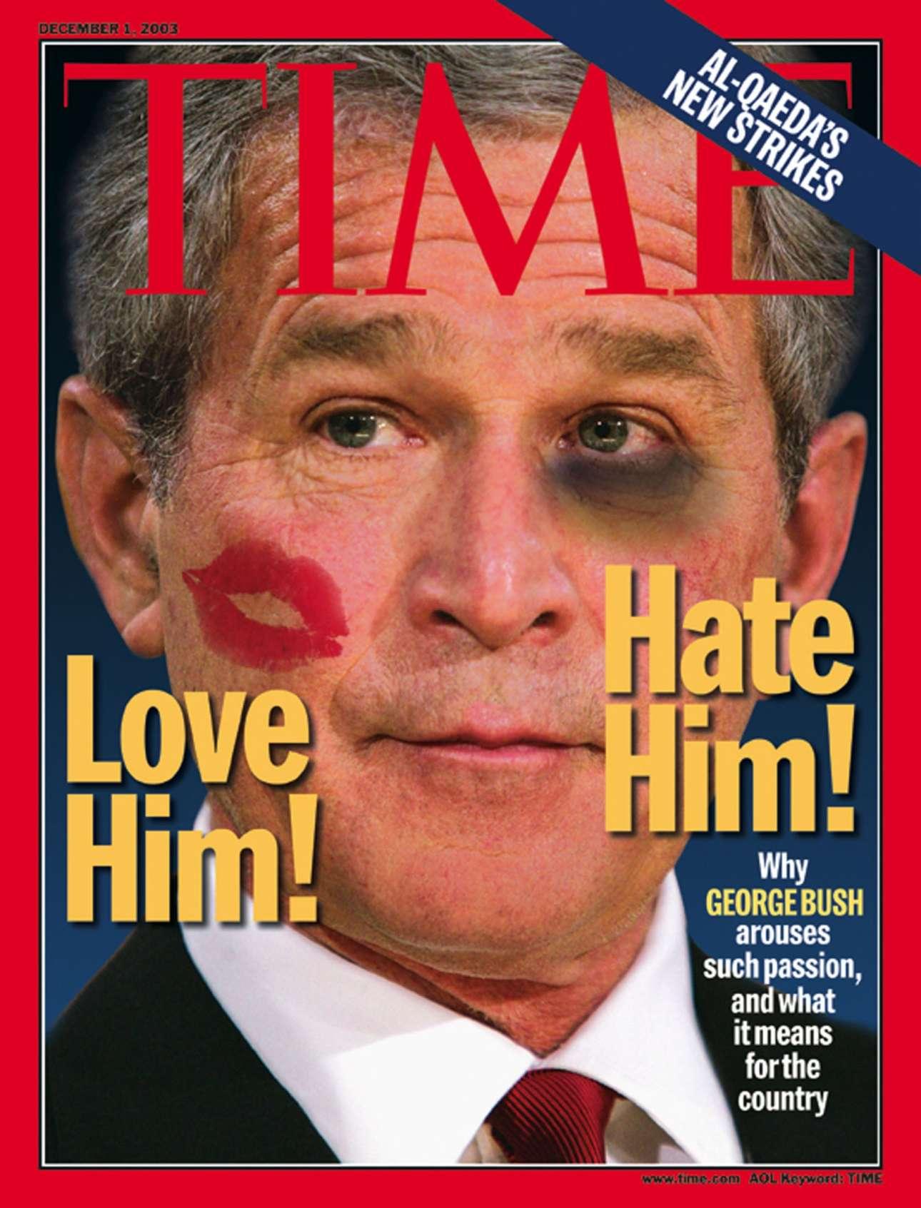 Αγαπάμε ή μισούμε τον Τζορτζ Μπους; ρωτά το Time τον Δεκέμβριο του 2003. Θέλουμε να τον πνίξουμε στα φιλιά ή να του μαυρίσουμε το μάτι; Το εξώφυλλο δίνει και τις δύο επιλογές